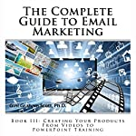 The Complete Guide to Email Marketing, Book III: Creating Your Products, from Videos to PowerPoints for Training | Gini Graham Scott PhD