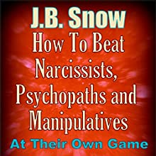 How to Beat Narcissists, Psychopaths, and Manipulatives at Their Own Game: Transcend Mediocrity, Book 303 Audiobook by J. B. Snow Narrated by Sorrel Brigman