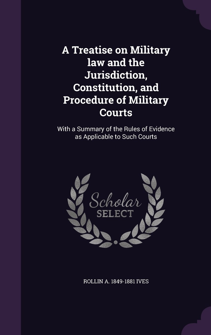 Read Online A Treatise on Military Law and the Jurisdiction, Constitution, and Procedure of Military Courts: With a Summary of the Rules of Evidence as Applicable to Such Courts PDF