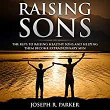Raising Sons: The Keys to Raising Healthy Sons and Helping Them Become Extraordinary Men: A+ Parenting, Book 1 Audiobook by Joseph R. Parker Narrated by Sean Posvistak