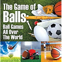 The Game of Balls: Ball Games All Over The World: Ball Games for Kids (Children's Sports & Outdoors Books)