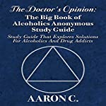 The Doctor's Opinion: The Big Book of Alcoholics Anonymous Study Guide: Study Guide That Explores Solutions for Alcoholics and Drug Addicts | Aaron C.