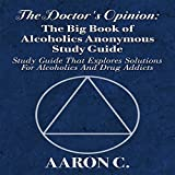 The Doctor's Opinion: The Big Book of Alcoholics Anonymous Study Guide: Study Guide That Explores Solutions for Alcoholics and Drug Addicts -  Twelve Step Study