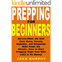 Prepping for Beginners: Survive When the Grid Goes Down, Society Implodes, and Desperate Mobs Roam the Streets...How to Start Prepping Right Now With Little or No Money!