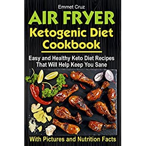 Air Fryer Ketogenic Diet Cookbook: Easy and Healthy Keto Diet Recipes That Will Help Keep You Sane (keto air fryer recipes, high fats foods, keto eating ... bible, keto diet weight loss, keto dinners)