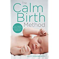The Calm Birth Method: Your Complete Guide to a Positive Hypnobirthing Experience