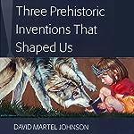 Three Prehistoric Inventions That Shaped Us | David Martel Johnson