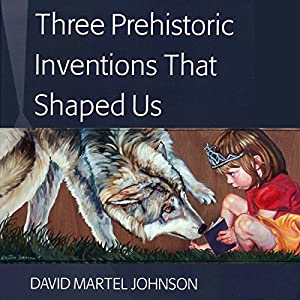 Three Prehistoric Inventions That Shaped Us Audiobook