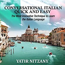 Conversational Italian Quick and Easy: The Most Innovative and Revolutionary Technique to Learn the Italian Language. For Beginners, Intermediate, and Advanced Speakers Audiobook by Yatir Nitzany Narrated by Anna Castiglioni