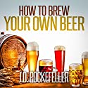 How to Brew Your Own Beer Audiobook by J.D. Rockefeller Narrated by Robert A K Gonyo