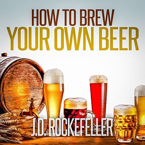 How to Brew Your Own Beer by J.D. Rockefeller