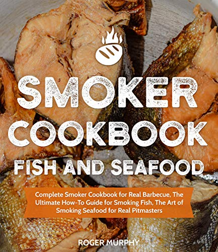 Smoker Cookbook: Fish and Seafood: Complete Smoker Cookbook for Real Barbecue, The Ultimate How-To Guide for Smoking Fish, The Art of Smoking Seafood for Real Pitmasters by Roger Murphy