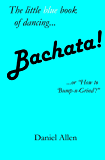 "Bachata!: ...or, ""How to 'Bump-n-Grind'!"" (The Little Book of Dancing 3) (English Edition)"