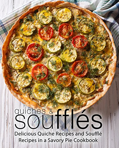 Quiches & Souffles: Delicious Quiche Recipes and Souffle Recipes in a Savory Pie Cookbook by BookSumo Press