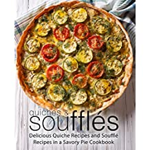 Quiches & Souffles: Delicious Quiche Recipes and Souffle Recipes in a Savory Pie Cookbook