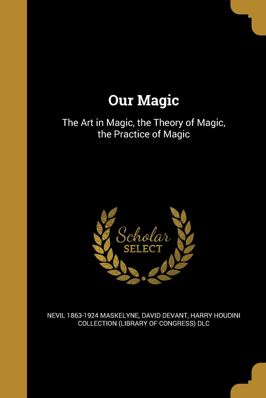 Our Magic: The Art in Magic, the Theory of Magic, the Practice of Magic:  Nevil 1863-1924 Maskelyne, David Devant, Harry Houdini Collection (Library  of Con: ...