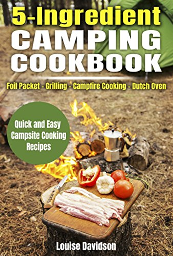 5 Ingredient Camping Cookbook: Foil Packet – Grilling – Campfire Cooking – Dutch Oven (Outdoor Cooking Book 2) by [Davidson, Louise]