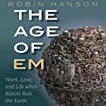 The Age of Em: Work, Love, and Life When Robots Rule the Earth | Robin Hanson