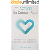 The Active No Contact Rule: How to Get Your Ex Back and Inspire Their Love and Affection