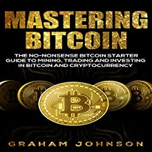 Mastering Bitcoin: The No-Nonsense Bitcoin Starter Guide to Mining, Trading, and Investing in Bitcoin and Cryptocurrency: Cryptocurrency Series, Book 3 Audiobook by Graham Johnson Narrated by Glynn Amburgey