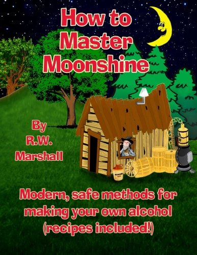 How to Master Moonshine: Modern, safe methods for making your own alcohol (recipes included!) ()