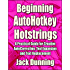 Beginning AutoHotkey Hotstrings: A Practical Guide for Creative AutoCorrection, Text Expansion and Text Replacement (AutoHotkey Tips and Tricks Book 6)