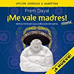 ¡Me vale madres! [I Don't Give a Shit!]: Mantras mexicanos para la liberación del espíritu [Mexican Mantras for the Liberation of the Spirit] | Prem Dayal