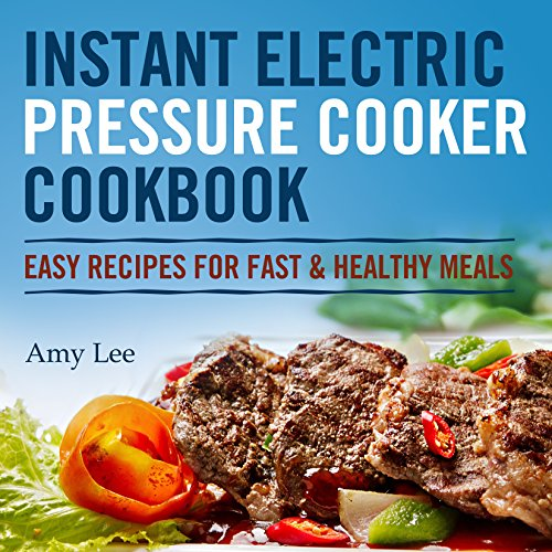 Instant Electric Pressure Cooker Cookbook: Easy Recipes for Fast & Healthy Meals by Amy Lee