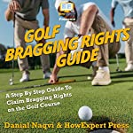 Golf Bragging Rights Guide: A Step-By-Step Guide to Claim Bragging Rights on the Golf Course | HowExpert Press,Danial Naqvi