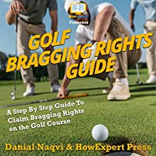 Golf Bragging Rights Guide: A Step-By-Step Guide to Claim Bragging Rights on the Golf Course Audiobook by HowExpert Press, Danial Naqvi Narrated by Tom Jaramillo