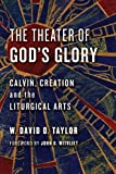 The Theater of God's Glory: Calvin, Creation, and the Liturgical Arts (Calvin Institute of Christian Workshop Liturgical Studies)