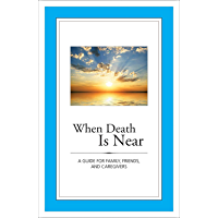 When Death Is Near: A Guide for Family, Friends, and Caregivers