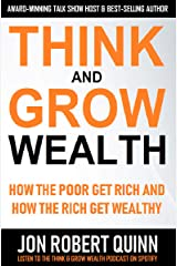 Think And Grow Wealth:  How the Poor Get Rich And How the Rich Get Wealthy Kindle Edition