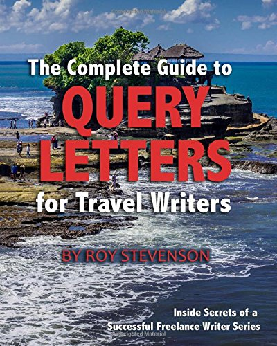 (The Complete Guide to Query Letters for Travel Writers (Inside Secrets of a Professional Freelance Writer) (Volume 1))