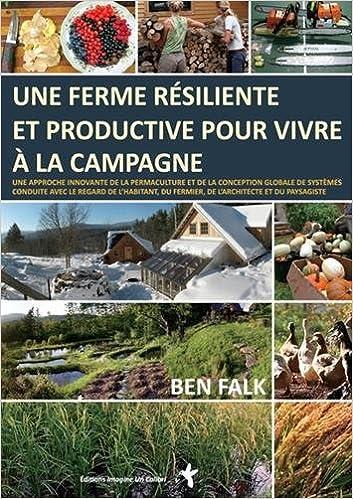 Book's Cover of Une ferme résiliente et productive pour vivre à la campagne : Une approche innovante de la permaculture et de la conception globale de systèmes ... du fermier, de l'architecte et du paysagiste Relié – 20 mars 2017