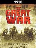 The Great War: 1918 - Germanys Last Gamble