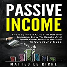 Passive Income: The Beginners Guide to Passive Income: How to Create and Profit from Passive Income to Quit Your 9-5 Job Audiobook by Matteo Le Riche Narrated by Andrew Heron