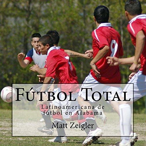 Descargar Libro Futbol Total: Latinoamericana De Futbol En Alabama Matt Zeigler