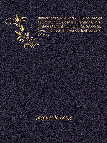 Bibliotheca Sacra Post Cl. Cl. Vv. Jacobi Le Long Et C.f. Boerneri Iteratas Cvras Ordine Disposita, Emendata, Svppleta, Continvata Ab Andrea Gottlieb Masch Volume 4