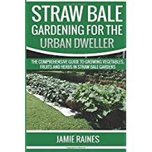 Straw Bale Gardening for the Urban Dweller: The Comprehensive Guide to Growing Vegetables, Fruits and Herbs in Straw Bale Gardens by Jamie Raines (2016-01-01)