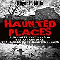 Haunted Places: Eyewitness Accounts of the Paranormal: The World's Most Haunted Places Audiobook by Roger P. Mills Narrated by Mark Rossman