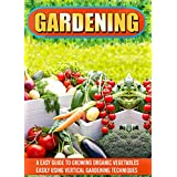 Gardening: An Easy Guide To Growing Organic Vegetables Easily Using Vertical Gardening (Gardening For Beginners, Homesteading, Container Gardening, Urban Gardening)