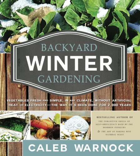 Backyard Winter Gardening: Vegetables Fresh and Simple, In Any Climate without Artificial Heat or Electricity the Way It's Been Done for 2,000 Years by [Warnock, Caleb]