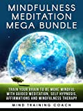 Mindfulness Meditation Mega Bundle: Train Your Brain to Be More Mindful with Guided Meditation, Self Hypnosis, Affirmations and Mindfulness Therapy