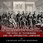 The Last Gasp of Robert E. Lee's Army of Northern Virginia: The Siege of Petersburg and the Appomattox Campaign | Charles River Editors