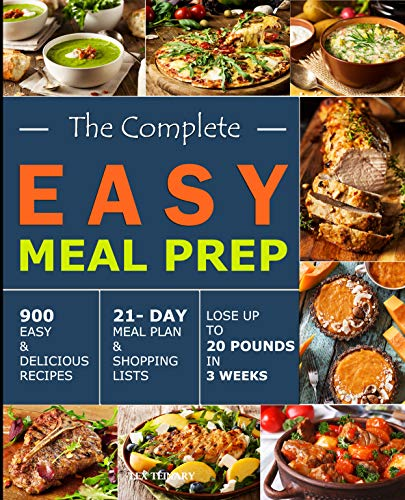 The Complete Easy Meal Prep: 900 Easy and Delicious Recipes - 21- Day Meal Plan and Shopping Lists- Lose Up to 20 Pounds in 3 Weeks by Lex  Teinary