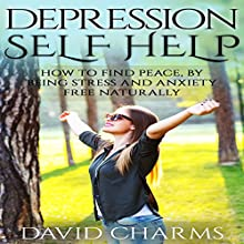 Depression Self Help: How to Find Peace, by Being Stress and Anxiety Free Naturally Audiobook by David Charms Narrated by John Demakas