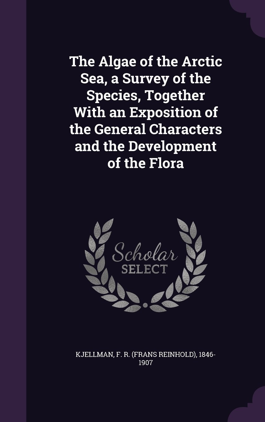 The Algae of the Arctic Sea, a Survey of the Species, Together with an Exposition of the General Characters and the Development of the Flora PDF