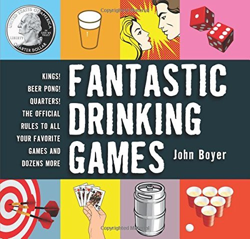 Fantastic Drinking Games: Kings! Beer Pong! Quarters! The Official Rules to All Your Favorite Games and Dozens More by John Boyer (2015-11-03)