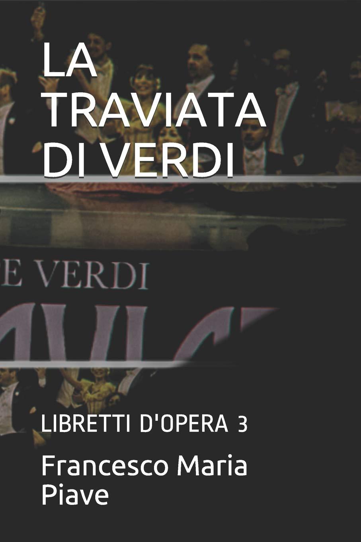 LA TRAVIATA DI VERDI: LIBRETTI D'OPERA 3 Copertina flessibile – 1 set 2018 Francesco Maria Piave Independently published 1720008604 Music / Lyrics